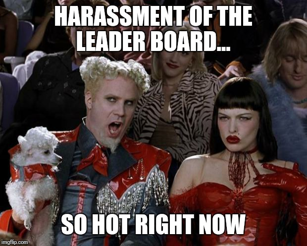 Mugatu So Hot Right Now Meme | HARASSMENT OF THE LEADER BOARD... SO HOT RIGHT NOW | image tagged in memes,mugatu so hot right now | made w/ Imgflip meme maker
