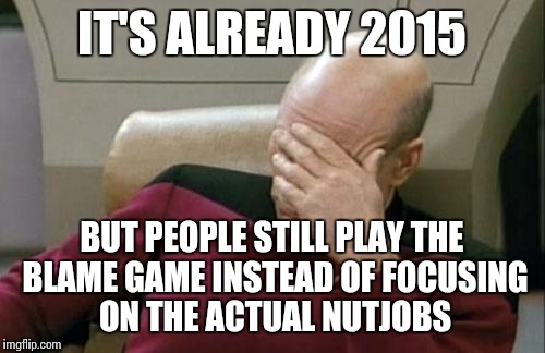 Captain Picard Facepalm Meme | IT'S ALREADY 2015 BUT PEOPLE STILL PLAY THE BLAME GAME INSTEAD OF FOCUSING ON THE ACTUAL NUTJOBS | image tagged in memes,captain picard facepalm | made w/ Imgflip meme maker