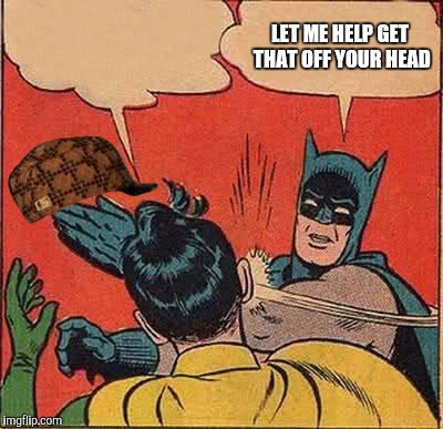 Batman Slapping Robin Meme | LET ME HELP GET THAT OFF YOUR HEAD | image tagged in memes,batman slapping robin,scumbag | made w/ Imgflip meme maker