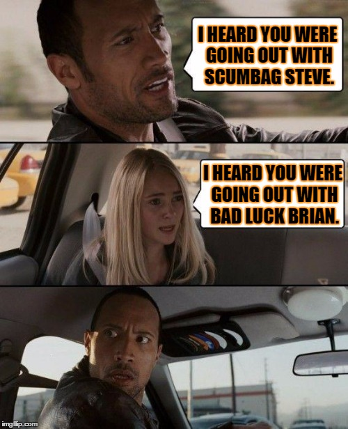 The Rock Driving | I HEARD YOU WERE GOING OUT WITH SCUMBAG STEVE. I HEARD YOU WERE GOING OUT WITH BAD LUCK BRIAN. | image tagged in memes,the rock driving | made w/ Imgflip meme maker