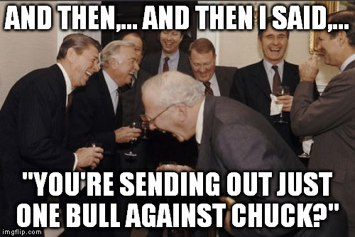 "Laughing Men In Suits Meme | AND THEN,... AND THEN I SAID,... ""YOU'RE SENDING OUT JUST ONE BULL AGAINST CHUCK?"" 