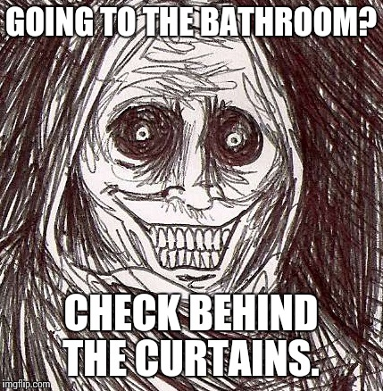 Unwanted House Guest | GOING TO THE BATHROOM? CHECK BEHIND THE CURTAINS. | image tagged in memes,unwanted house guest | made w/ Imgflip meme maker