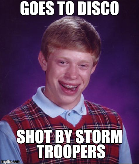Bad Luck Brian Meme | GOES TO DISCO SHOT BY STORM TROOPERS | image tagged in memes,bad luck brian | made w/ Imgflip meme maker