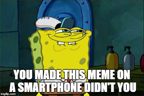 Dont You Squidward Meme | YOU MADE THIS MEME ON A SMARTPHONE DIDN'T YOU | image tagged in memes,dont you squidward | made w/ Imgflip meme maker