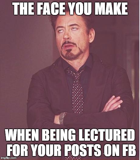 Face You Make Robert Downey Jr Meme | THE FACE YOU MAKE WHEN BEING LECTURED FOR YOUR POSTS ON FB | image tagged in memes,face you make robert downey jr | made w/ Imgflip meme maker