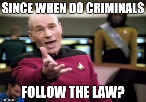 Picard Wtf Meme | SINCE WHEN DO CRIMINALS FOLLOW THE LAW? | image tagged in memes,picard wtf | made w/ Imgflip meme maker