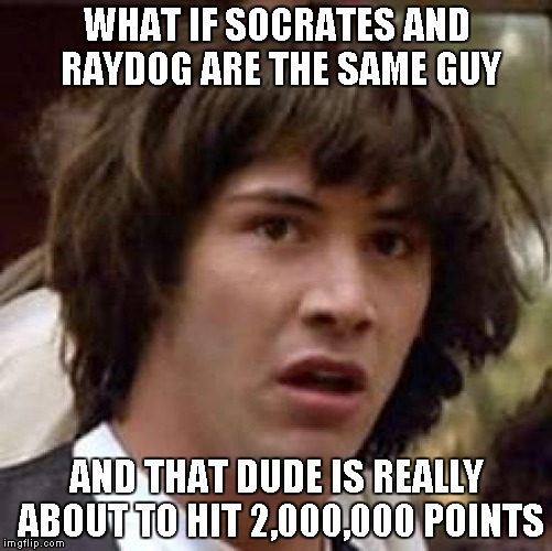 Conspiracy Keanu Meme | WHAT IF SOCRATES AND RAYDOG ARE THE SAME GUY AND THAT DUDE IS REALLY ABOUT TO HIT 2,000,000 POINTS | image tagged in memes,conspiracy keanu | made w/ Imgflip meme maker