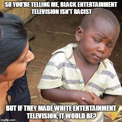 Third World Skeptical Kid Meme | SO YOU'RE TELLING ME, BLACK ENTERTAINMENT TELEVISION ISN'T RACIST BUT IF THEY MADE WHITE ENTERTAINMENT TELEVISION, IT WOULD BE? | image tagged in memes,third world skeptical kid | made w/ Imgflip meme maker