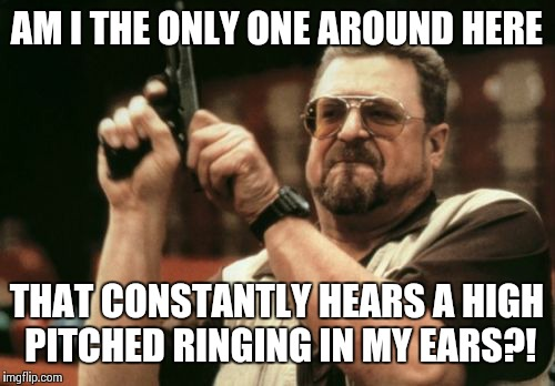 High pitched ringing | AM I THE ONLY ONE AROUND HERE THAT CONSTANTLY HEARS A HIGH PITCHED RINGING IN MY EARS?! | image tagged in memes,am i the only one around here | made w/ Imgflip meme maker