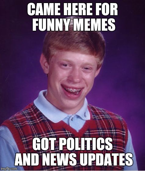 Bad Luck Brian Meme | CAME HERE FOR FUNNY MEMES GOT POLITICS AND NEWS UPDATES | image tagged in memes,bad luck brian | made w/ Imgflip meme maker