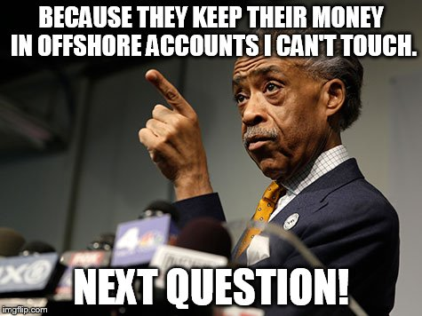 BECAUSE THEY KEEP THEIR MONEY IN OFFSHORE ACCOUNTS I CAN'T TOUCH. NEXT QUESTION! | made w/ Imgflip meme maker