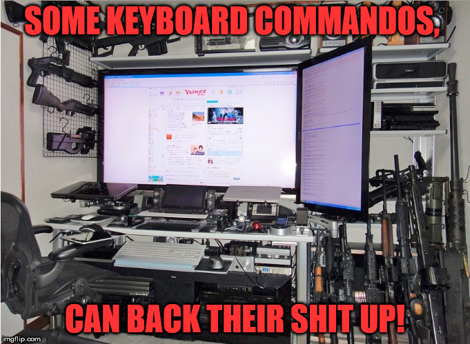 SOME KEYBOARD COMMANDOS, CAN BACK THEIR SHIT UP! | image tagged in internet trolls | made w/ Imgflip meme maker
