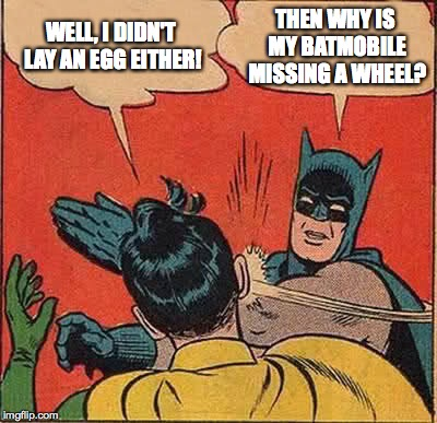 Batman Slapping Robin Meme | WELL, I DIDN'T LAY AN EGG EITHER! THEN WHY IS MY BATMOBILE MISSING A WHEEL? | image tagged in memes,batman slapping robin | made w/ Imgflip meme maker