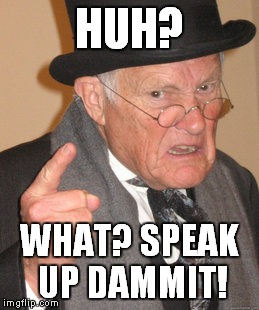 Back In My Day Meme | HUH? WHAT? SPEAK UP DAMMIT! | image tagged in memes,back in my day | made w/ Imgflip meme maker