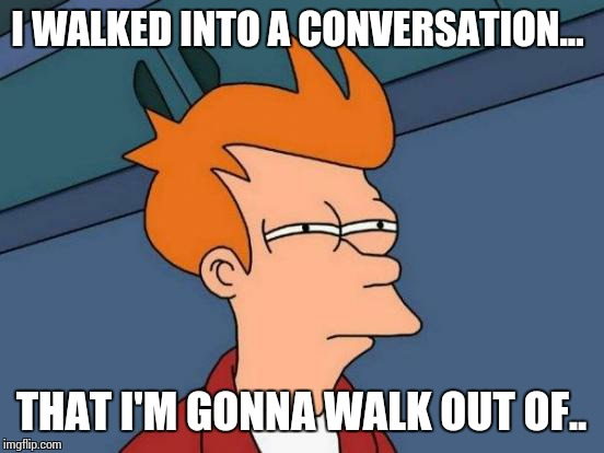 Futurama Fry Meme | I WALKED INTO A CONVERSATION... THAT I'M GONNA WALK OUT OF.. | image tagged in memes,futurama fry | made w/ Imgflip meme maker