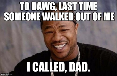 Yo Dawg Heard You Meme | TO DAWG, LAST TIME SOMEONE WALKED OUT OF ME I CALLED, DAD. | image tagged in memes,yo dawg heard you | made w/ Imgflip meme maker
