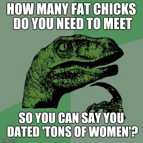 Philosoraptor Meme | HOW MANY FAT CHICKS DO YOU NEED TO MEET SO YOU CAN SAY YOU DATED 'TONS OF WOMEN'? | image tagged in memes,philosoraptor | made w/ Imgflip meme maker