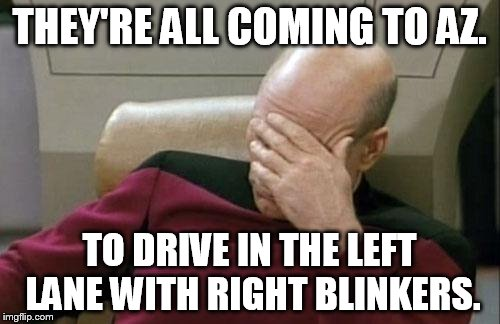Captain Picard Facepalm Meme | THEY'RE ALL COMING TO AZ. TO DRIVE IN THE LEFT LANE WITH RIGHT BLINKERS. | image tagged in memes,captain picard facepalm | made w/ Imgflip meme maker