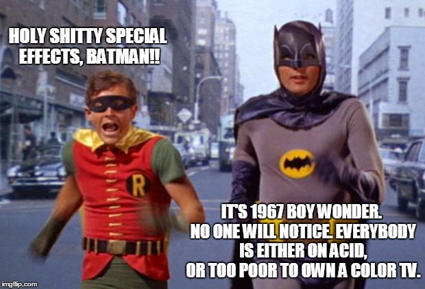 batmanarchives | HOLY SHITTY SPECIAL EFFECTS, BATMAN!! IT'S 1967 BOY WONDER. NO ONE WILL NOTICE. EVERYBODY IS EITHER ON ACID, OR TOO POOR TO OWN A COLOR TV. | image tagged in batmanarchives | made w/ Imgflip meme maker
