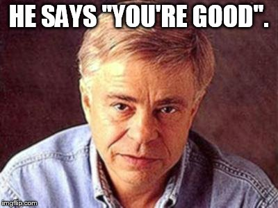 "HE SAYS ""YOU'RE GOOD"". 