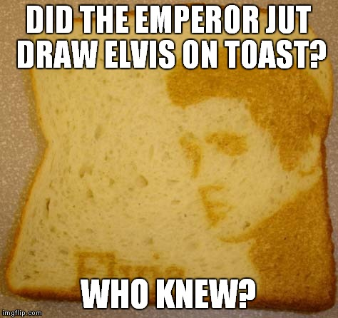 DID THE EMPEROR JUT DRAW ELVIS ON TOAST? WHO KNEW? | made w/ Imgflip meme maker