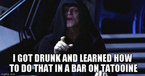 I GOT DRUNK AND LEARNED HOW TO DO THAT IN A BAR ON TATOOINE | made w/ Imgflip meme maker