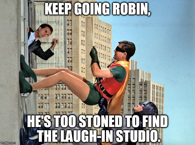 KEEP GOING ROBIN, HE'S TOO STONED TO FIND THE LAUGH-IN STUDIO. | made w/ Imgflip meme maker