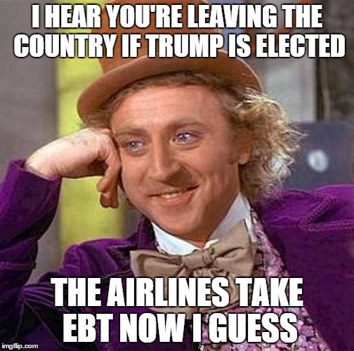 Creepy Condescending Wonka Meme | I HEAR YOU'RE LEAVING THE COUNTRY IF TRUMP IS ELECTED THE AIRLINES TAKE EBT NOW I GUESS | image tagged in memes,creepy condescending wonka | made w/ Imgflip meme maker