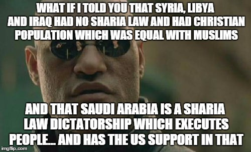 Matrix Morpheus Meme | WHAT IF I TOLD YOU THAT SYRIA, LIBYA AND IRAQ HAD NO SHARIA LAW AND HAD CHRISTIAN POPULATION WHICH WAS EQUAL WITH MUSLIMS AND THAT SAUDI ARA | image tagged in memes,matrix morpheus | made w/ Imgflip meme maker