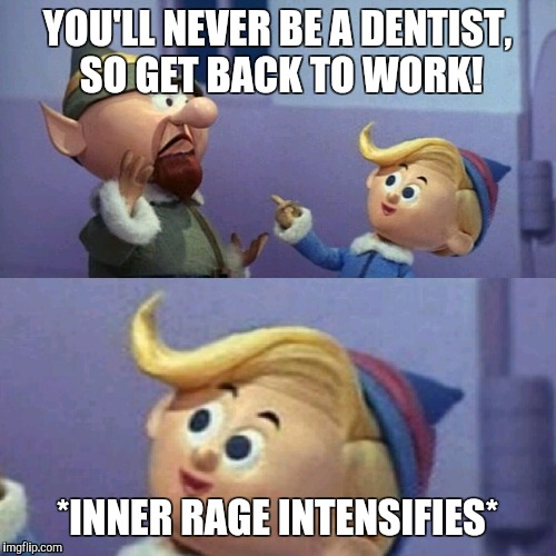 Hermey is Over It | YOU'LL NEVER BE A DENTIST, SO GET BACK TO WORK! *INNER RAGE INTENSIFIES* | image tagged in christmas,rudolph | made w/ Imgflip meme maker