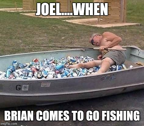 Fishing & drinking | JOEL....WHEN BRIAN COMES TO GO FISHING | image tagged in fishing  drinking | made w/ Imgflip meme maker