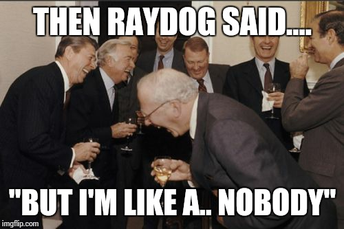 "Laughing Men In Suits Meme | THEN RAYDOG SAID.... ""BUT I'M LIKE A.. NOBODY"" 