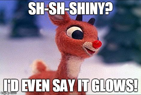 rudolph | SH-SH-SHINY? I'D EVEN SAY IT GLOWS! | image tagged in rudolph | made w/ Imgflip meme maker