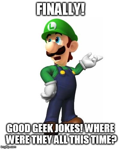 Logic Luigi | FINALLY! GOOD GEEK JOKES! WHERE WERE THEY ALL THIS TIME? | image tagged in logic luigi | made w/ Imgflip meme maker