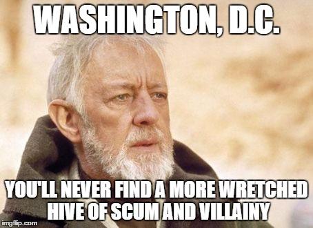 Obi Wan Kenobi Meme | WASHINGTON, D.C. YOU'LL NEVER FIND A MORE WRETCHED HIVE OF SCUM AND VILLAINY | image tagged in memes,obi wan kenobi | made w/ Imgflip meme maker