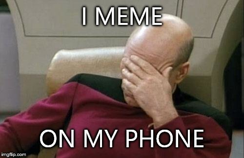 Captain Picard Facepalm Meme | I MEME ON MY PHONE | image tagged in memes,captain picard facepalm | made w/ Imgflip meme maker
