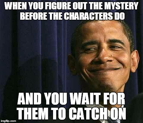 obama smug face | WHEN YOU FIGURE OUT THE MYSTERY BEFORE THE CHARACTERS DO AND YOU WAIT FOR THEM TO CATCH ON | image tagged in obama smug face,AdviceAnimals | made w/ Imgflip meme maker