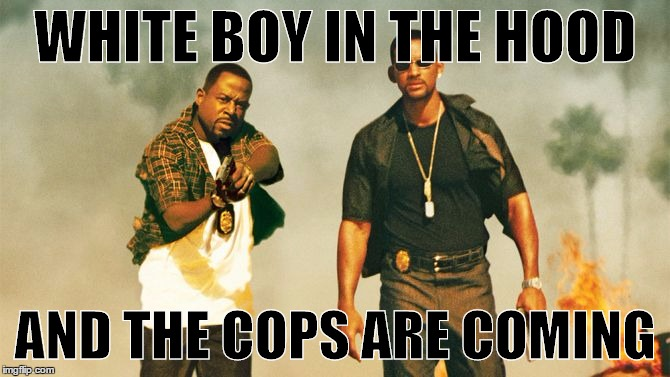 bad boys | WHITE BOY IN THE HOOD AND THE COPS ARE COMING | image tagged in bad boys | made w/ Imgflip meme maker