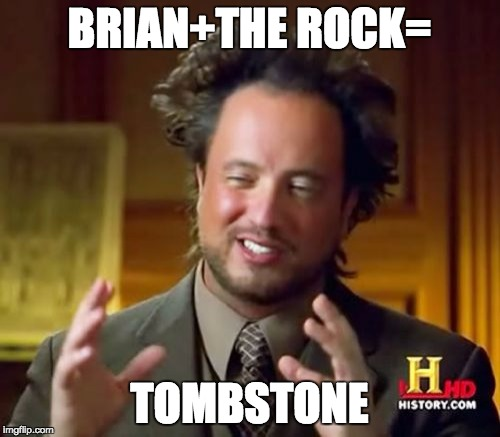 Ancient Aliens Meme | BRIAN+THE ROCK= TOMBSTONE | image tagged in memes,ancient aliens | made w/ Imgflip meme maker