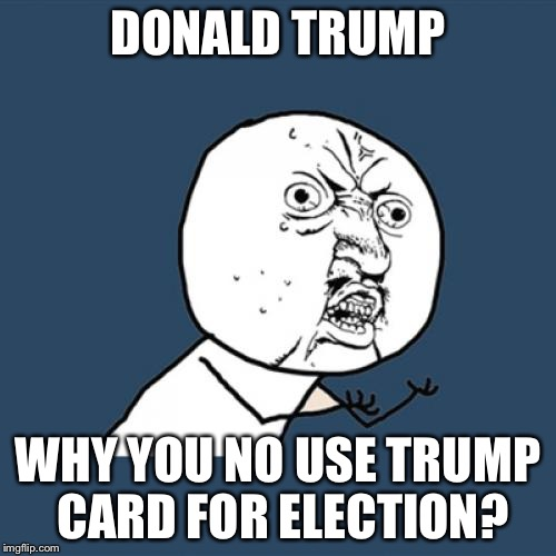 He would win right away | DONALD TRUMP WHY YOU NO USE TRUMP CARD FOR ELECTION? | image tagged in memes,y u no,donald trump | made w/ Imgflip meme maker