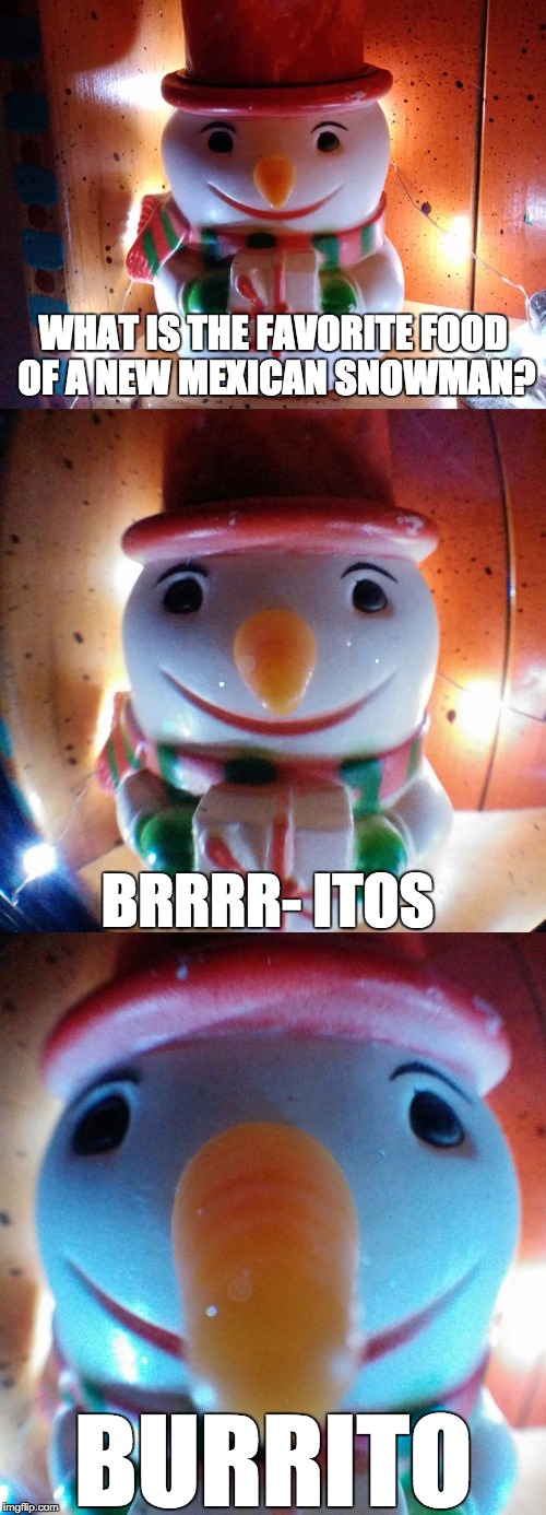 SnowJoke: What's the favorite food of a New Mexican snowman ? Brrrr- itos ... BURRITOS LetsGetWordy | WHAT IS THE FAVORITE FOOD OF A NEW MEXICAN SNOWMAN? BRRRR- ITOS BURRITO | image tagged in snow joke,burrito,new mexico,snowman,food,letsgetwordy | made w/ Imgflip meme maker