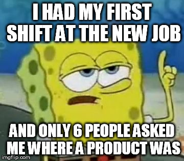 Do you even see a uniform?? | I HAD MY FIRST SHIFT AT THE NEW JOB AND ONLY 6 PEOPLE ASKED ME WHERE A PRODUCT WAS | image tagged in memes,ill have you know spongebob,retail,customer service,job | made w/ Imgflip meme maker