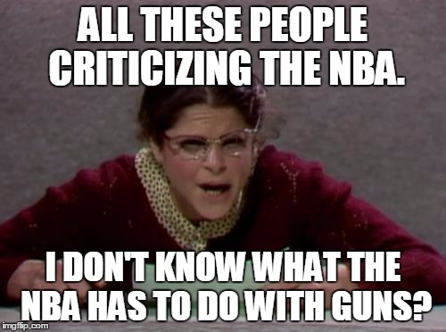 Emily | ALL THESE PEOPLE CRITICIZING THE NBA. I DON'T KNOW WHAT THE NBA HAS TO DO WITH GUNS? | image tagged in emily,guns,nba,nevermind,snl | made w/ Imgflip meme maker
