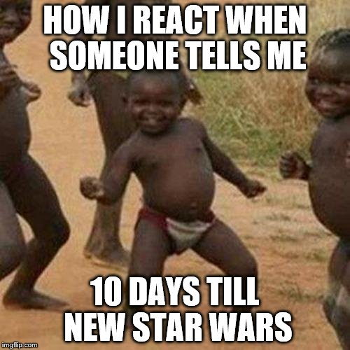 Third World Success Kid Meme | HOW I REACT WHEN SOMEONE TELLS ME 10 DAYS TILL NEW STAR WARS | image tagged in memes,third world success kid | made w/ Imgflip meme maker