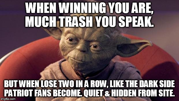 Yoda Wisdom | WHEN WINNING YOU ARE, MUCH TRASH YOU SPEAK. BUT WHEN LOSE TWO IN A ROW, LIKE THE DARK SIDE PATRIOT FANS BECOME. QUIET & HIDDEN FROM SITE. | image tagged in yoda wisdom | made w/ Imgflip meme maker