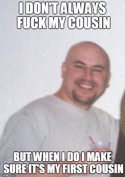 Cousin Fucker | image tagged in cousin | made w/ Imgflip meme maker