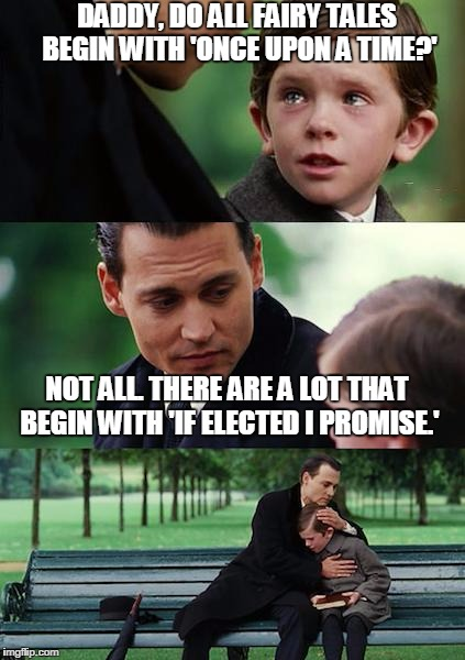 Finding Neverland | DADDY, DO ALL FAIRY TALES BEGIN WITH 'ONCE UPON A TIME?' NOT ALL. THERE ARE A LOT THAT BEGIN WITH 'IF ELECTED I PROMISE.' | image tagged in memes,finding neverland | made w/ Imgflip meme maker