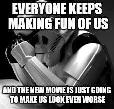 Crying stormtrooper | EVERYONE KEEPS MAKING FUN OF US AND THE NEW MOVIE IS JUST GOING TO MAKE US LOOK EVEN WORSE | image tagged in crying stormtrooper | made w/ Imgflip meme maker
