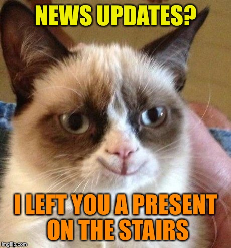 Grumpy smile | NEWS UPDATES? I LEFT YOU A PRESENT ON THE STAIRS | image tagged in grumpy smile | made w/ Imgflip meme maker