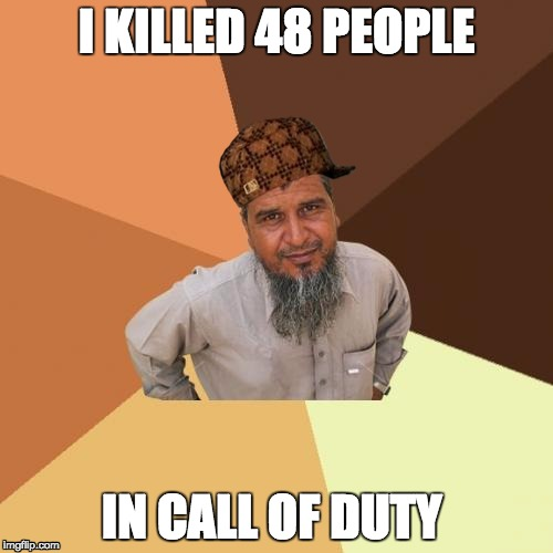Ordinary Muslim Man | I KILLED 48 PEOPLE IN CALL OF DUTY | image tagged in memes,ordinary muslim man,scumbag | made w/ Imgflip meme maker